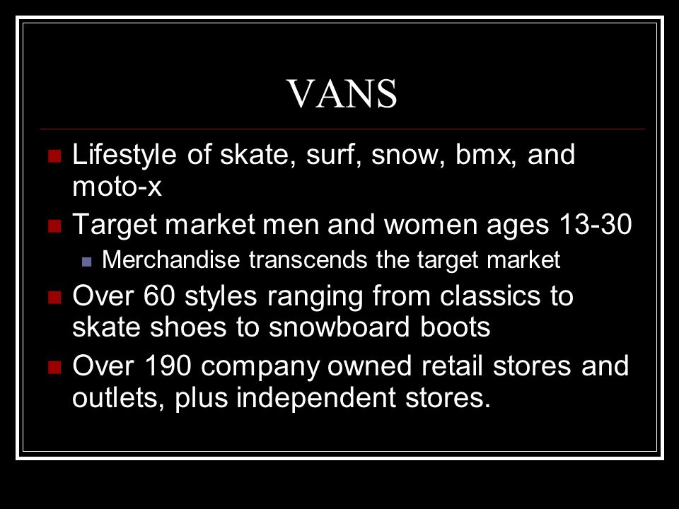 VANS Lifestyle of skate, surf, snow, bmx, and moto-x Target market men and women ages 13-30 Merchandise transcends the target market Over 60 styles ranging from classics to skate shoes to snowboard boots Over 190 company owned retail stores and outlets, plus independent stores.