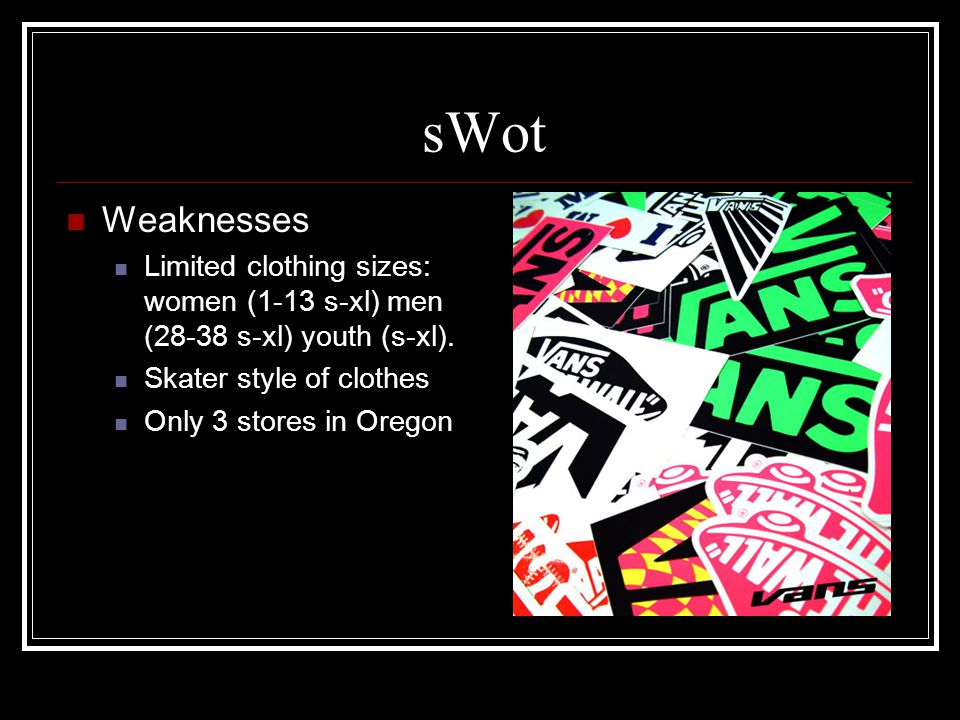 sWot Weaknesses Limited clothing sizes: women (1-13 s-xl) men (28-38 s-xl) youth (s-xl).