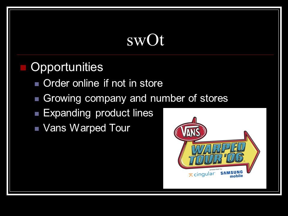 swOt Opportunities Order online if not in store Growing company and number of stores Expanding product lines Vans Warped Tour