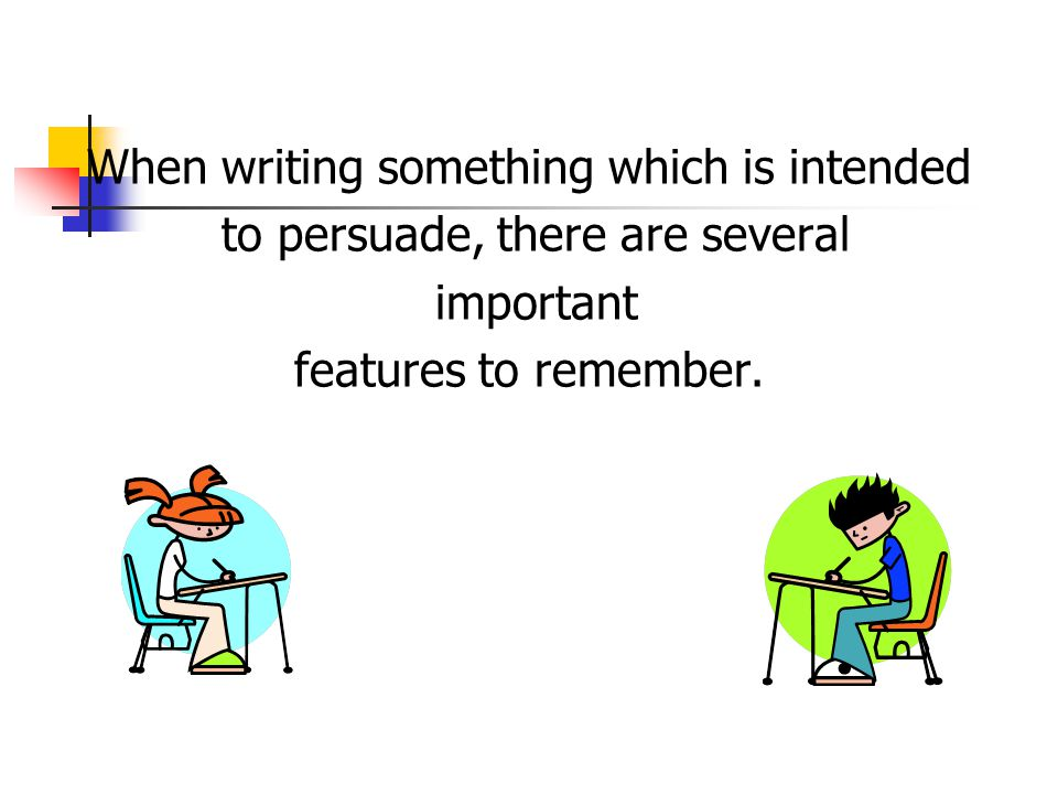 When writing something which is intended to persuade, there are several important features to remember.