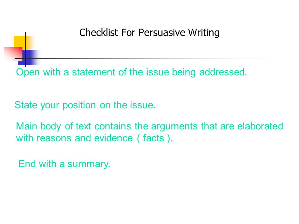 Checklist For Persuasive Writing Open with a statement of the issue being addressed. State your position on the issue. Main body of text contains the