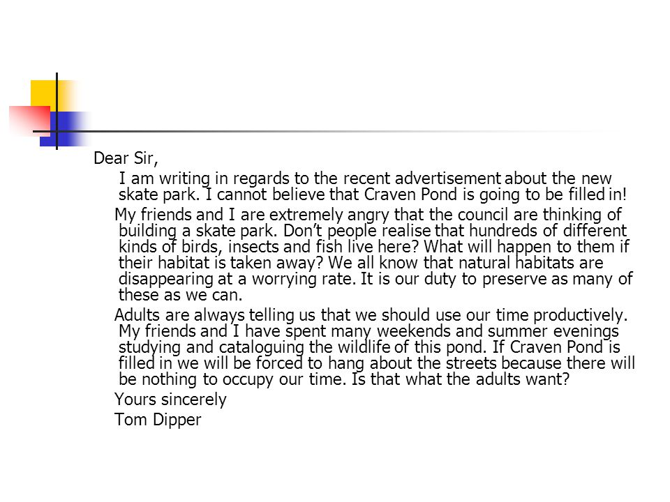 Dear Sir, I am writing in regards to the recent advertisement about the new skate park. I cannot believe that Craven Pond is going to be filled in! My