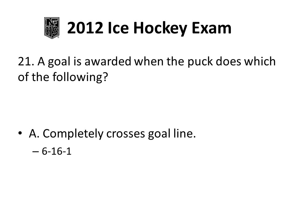 2012 Ice Hockey Exam 21. A goal is awarded when the puck does which of the following.