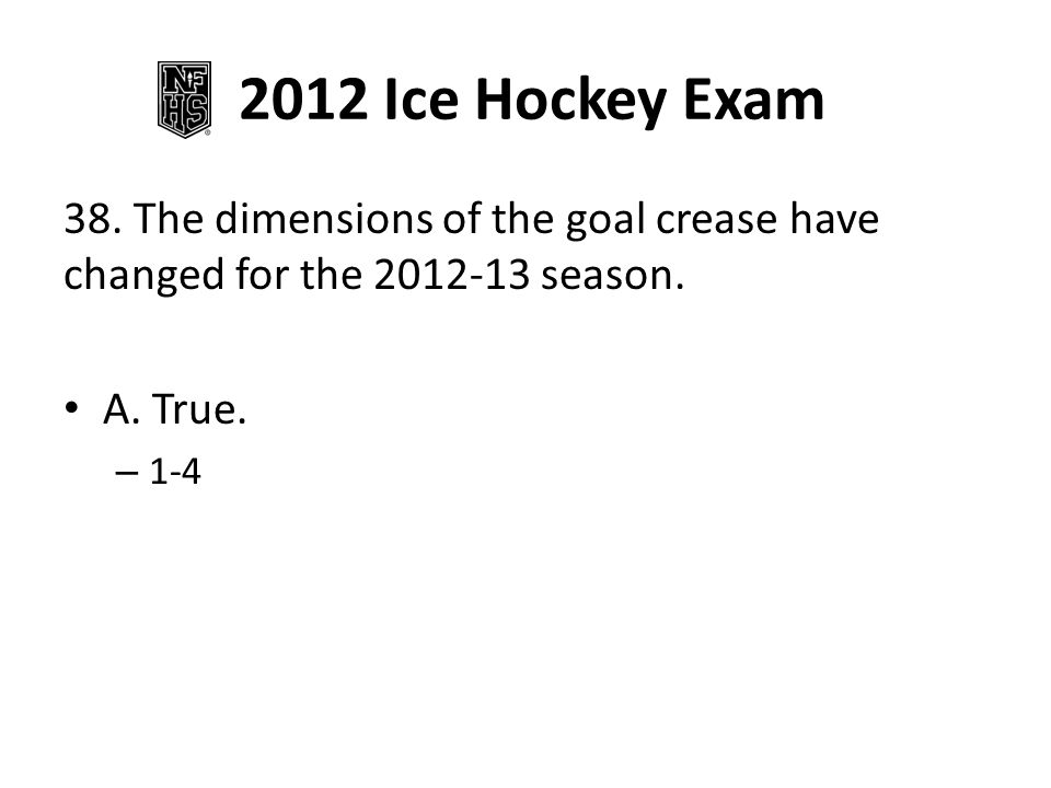 2012 Ice Hockey Exam 38. The dimensions of the goal crease have changed for the 2012-13 season.