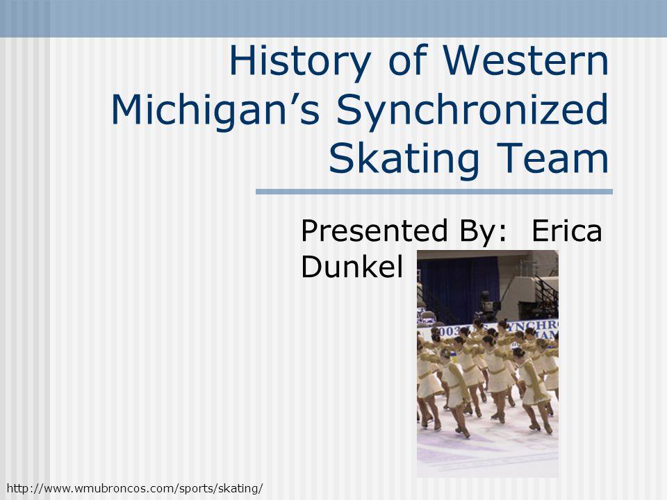 History of Western Michigan's Synchronized Skating Team Presented By: Erica Dunkel http://www.wmubroncos.com/sports/skating/