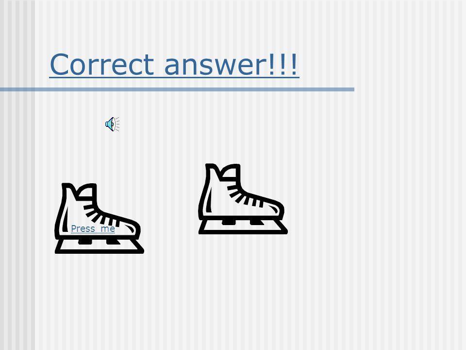 Correct answer!!! Press me