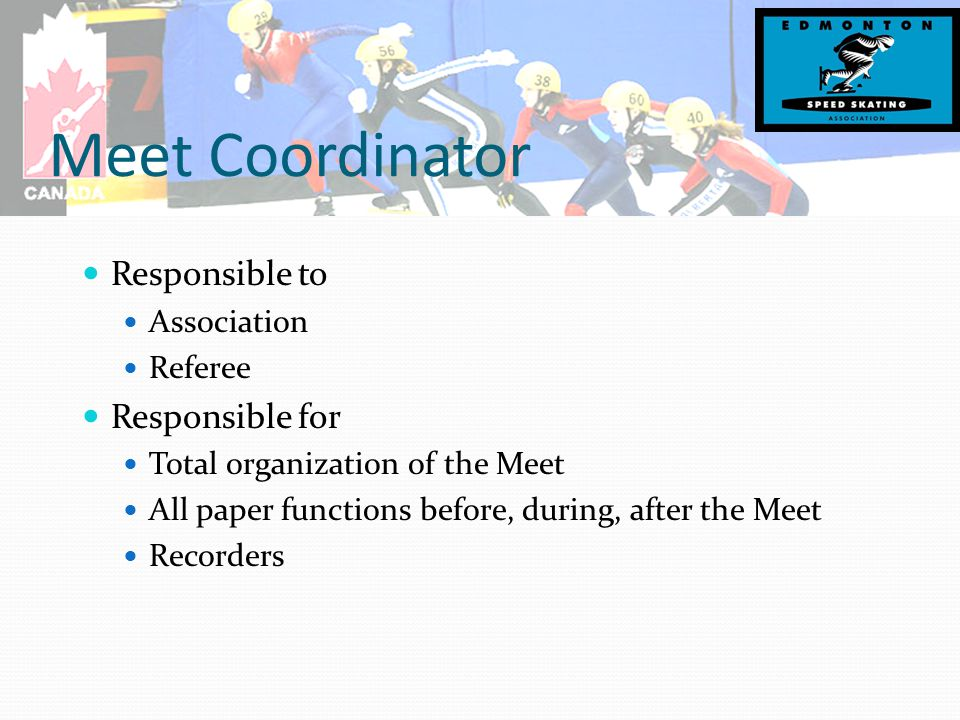 Meet Coordinator Responsible to Association Referee Responsible for Total organization of the Meet All paper functions before, during, after the Meet Recorders