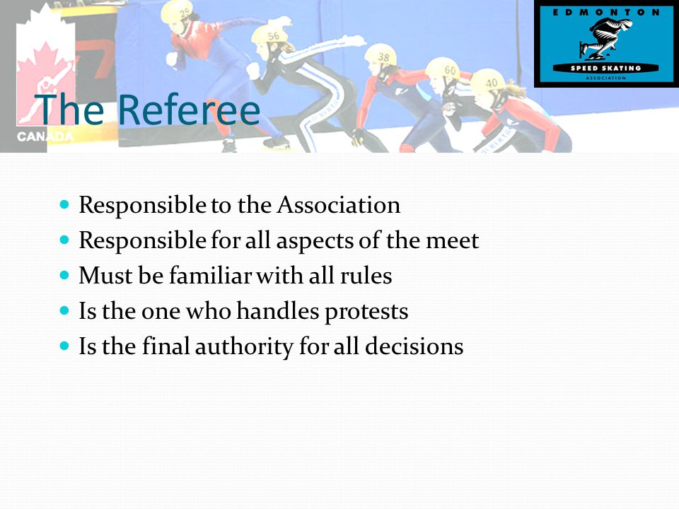 The Referee Responsible to the Association Responsible for all aspects of the meet Must be familiar with all rules Is the one who handles protests Is the final authority for all decisions