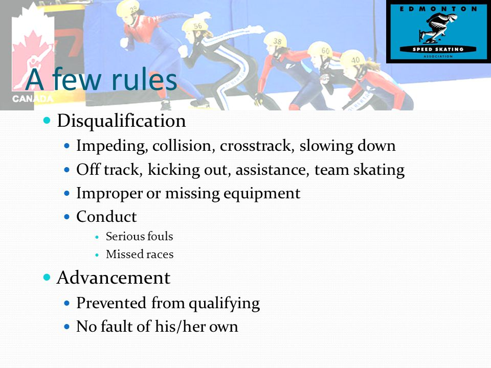 A few rules Disqualification Impeding, collision, crosstrack, slowing down Off track, kicking out, assistance, team skating Improper or missing equipment Conduct Serious fouls Missed races Advancement Prevented from qualifying No fault of his/her own