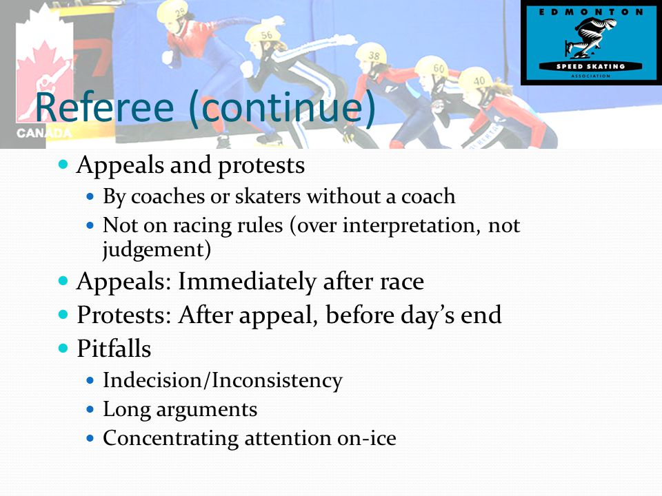 Referee (continue) Appeals and protests By coaches or skaters without a coach Not on racing rules (over interpretation, not judgement) Appeals: Immediately after race Protests: After appeal, before day's end Pitfalls Indecision/Inconsistency Long arguments Concentrating attention on-ice