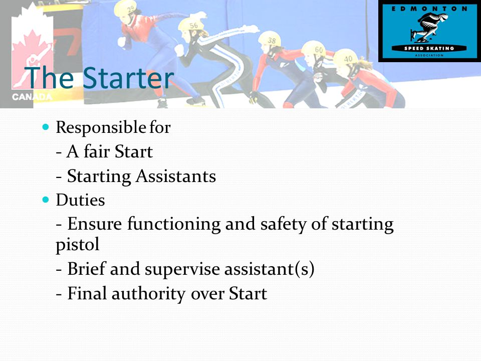 The Starter Responsible for - A fair Start - Starting Assistants Duties - Ensure functioning and safety of starting pistol - Brief and supervise assistant(s) - Final authority over Start