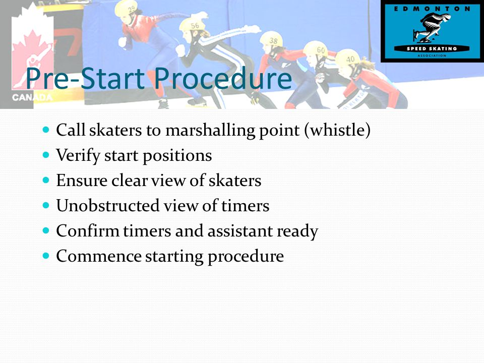 Pre-Start Procedure Call skaters to marshalling point (whistle) Verify start positions Ensure clear view of skaters Unobstructed view of timers Confirm timers and assistant ready Commence starting procedure