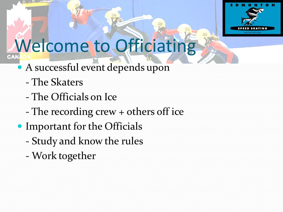 Officials Certification Program Controlled by Speed Skating Canada Set minimum standard Three phase program - Theory (clinic) - Training (minimum experience) - Evaluation (by senior official) Application tailored to position