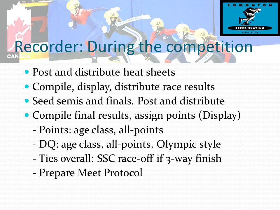 Recorder: During the competition Post and distribute heat sheets Compile, display, distribute race results Seed semis and finals.