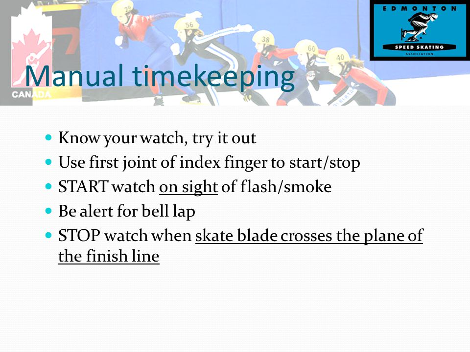 Manual timekeeping Know your watch, try it out Use first joint of index finger to start/stop START watch on sight of flash/smoke Be alert for bell lap STOP watch when skate blade crosses the plane of the finish line