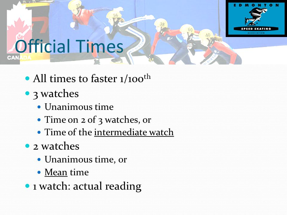 Official Times All times to faster 1/100 th 3 watches Unanimous time Time on 2 of 3 watches, or Time of the intermediate watch 2 watches Unanimous time, or Mean time 1 watch: actual reading