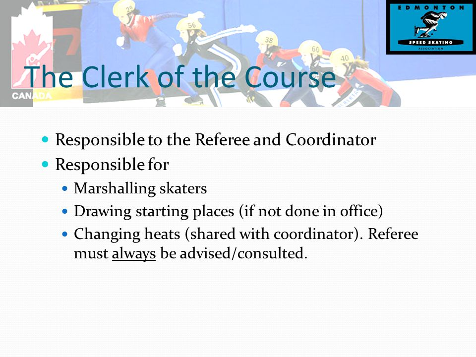 The Clerk of the Course Responsible to the Referee and Coordinator Responsible for Marshalling skaters Drawing starting places (if not done in office) Changing heats (shared with coordinator).