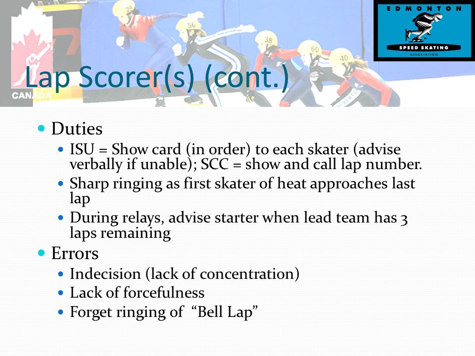 Lap Scorer(s) (cont.) Duties ISU = Show card (in order) to each skater (advise verbally if unable); SCC = show and call lap number.