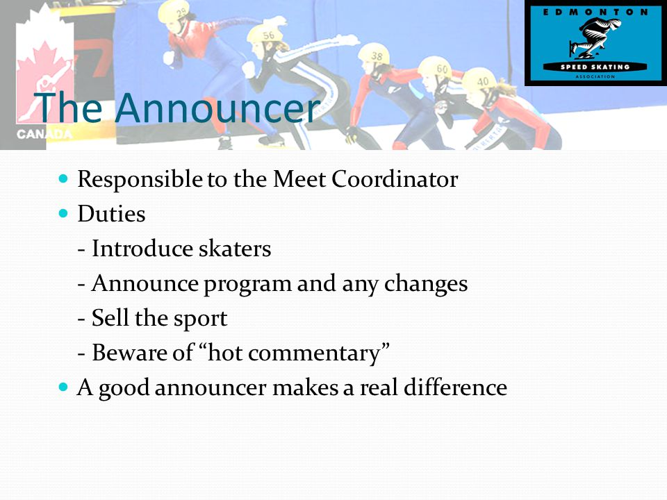 The Announcer Responsible to the Meet Coordinator Duties - Introduce skaters - Announce program and any changes - Sell the sport - Beware of hot commentary A good announcer makes a real difference