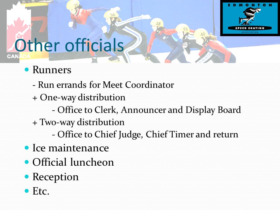 Other officials Runners - Run errands for Meet Coordinator + One-way distribution - Office to Clerk, Announcer and Display Board + Two-way distribution - Office to Chief Judge, Chief Timer and return Ice maintenance Official luncheon Reception Etc.