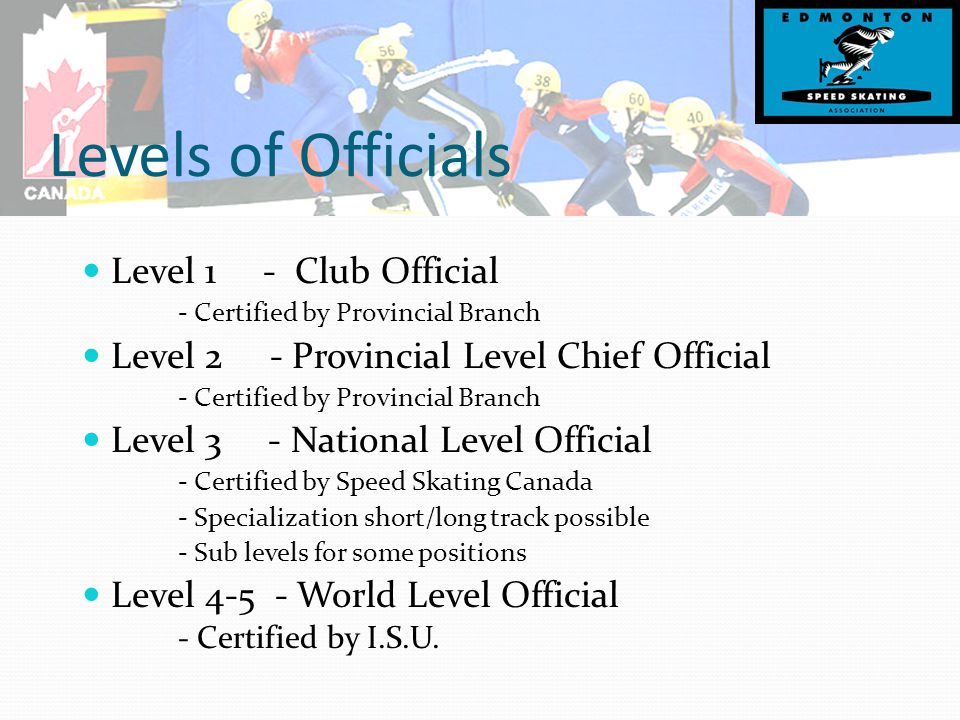 Levels of Officials Level 1 - Club Official - Certified by Provincial Branch Level 2 - Provincial Level Chief Official - Certified by Provincial Branch Level 3 - National Level Official - Certified by Speed Skating Canada - Specialization short/long track possible - Sub levels for some positions Level 4-5 - World Level Official - Certified by I.S.U.