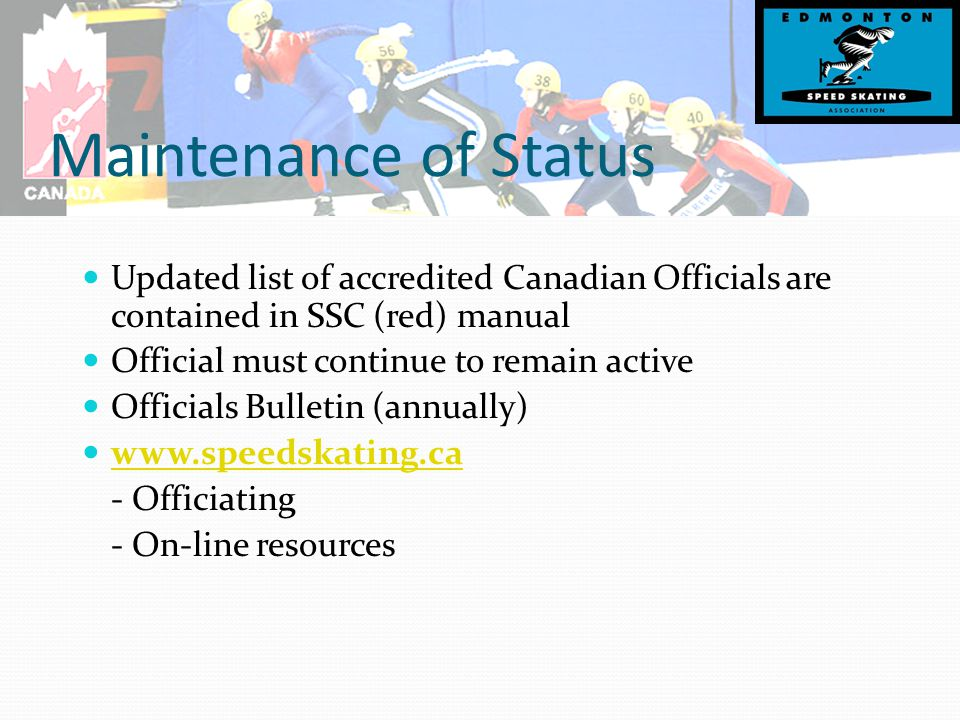 Maintenance of Status Updated list of accredited Canadian Officials are contained in SSC (red) manual Official must continue to remain active Officials Bulletin (annually) www.speedskating.ca - Officiating - On-line resources