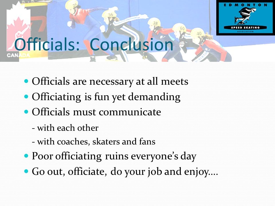 Officials: Conclusion Officials are necessary at all meets Officiating is fun yet demanding Officials must communicate - with each other - with coaches, skaters and fans Poor officiating ruins everyone's day Go out, officiate, do your job and enjoy….