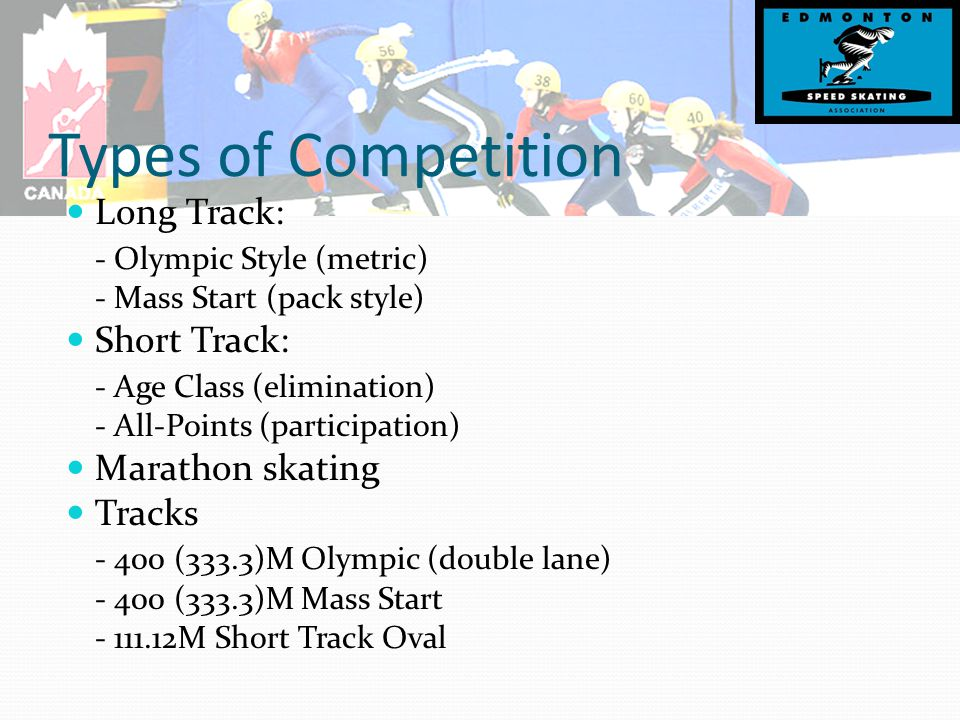 Types of Competition Long Track: - Olympic Style (metric) - Mass Start (pack style) Short Track: - Age Class (elimination) - All-Points (participation) Marathon skating Tracks - 400 (333.3)M Olympic (double lane) - 400 (333.3)M Mass Start - 111.12M Short Track Oval