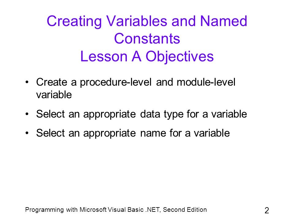 Programming with Microsoft Visual Basic.NET, Second Edition 3 Creating Variables and Named Constants Lesson A Objectives (continued) Assign data to an existing variable Explain the scope and lifetime of a variable Create a named constant