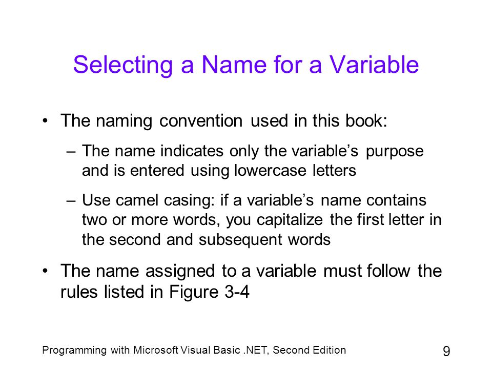 Programming with Microsoft Visual Basic.NET, Second Edition 20 The Scope and Lifetime of a Variable (continued) When you declare a variable in the form's Declarations section, it is called a module-level variable and is said to have module scope Block-level variables are declared within specific blocks of code, such as within If...Then...Else statements or For...Next statements