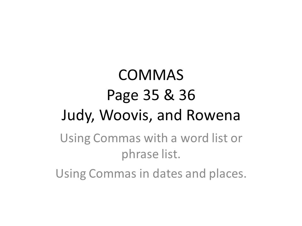 COMMAS Page 35 & 36 Judy, Woovis, and Rowena Using Commas with a word list or phrase list.