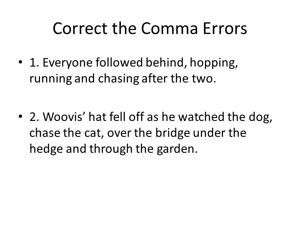 Correct the Comma Errors 1. Everyone followed behind, hopping, running and chasing after the two.
