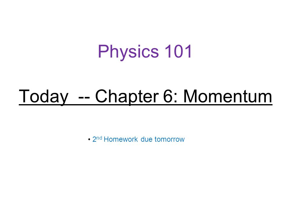 Physics 101 Today -- Chapter 6: Momentum 2 nd Homework due tomorrow
