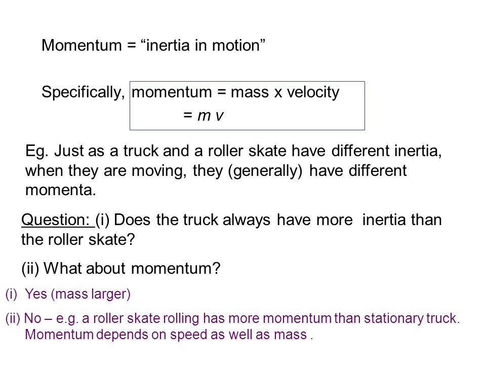 Momentum = inertia in motion Specifically, momentum = mass x velocity = m v Eg.