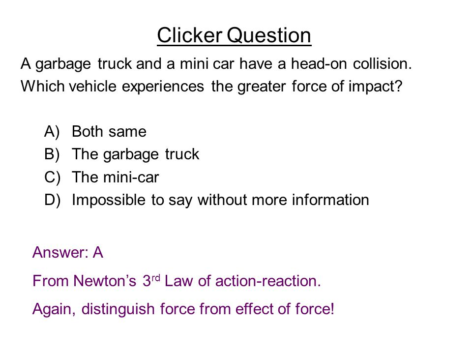 Clicker Question A garbage truck and a mini car have a head-on collision.