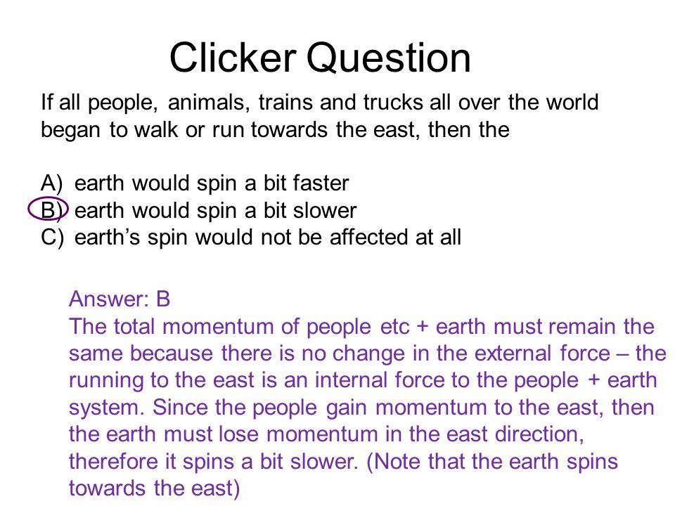 Clicker Question If all people, animals, trains and trucks all over the world began to walk or run towards the east, then the A)earth would spin a bit faster B)earth would spin a bit slower C)earth's spin would not be affected at all Answer: B The total momentum of people etc + earth must remain the same because there is no change in the external force – the running to the east is an internal force to the people + earth system.