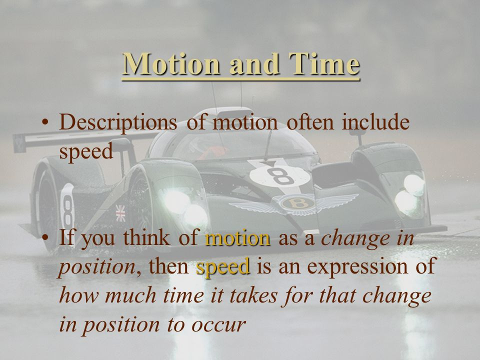 Motion and Time Descriptions of motion often include speed motion speedIf you think of motion as a change in position, then speed is an expression of how much time it takes for that change in position to occur