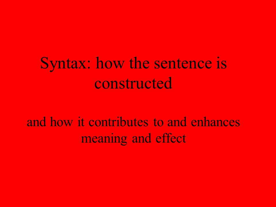 Syntax: how the sentence is constructed and how it contributes to and enhances meaning and effect