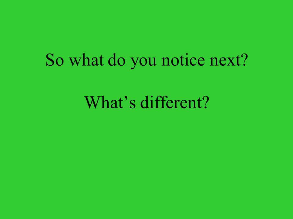 So what do you notice next What's different