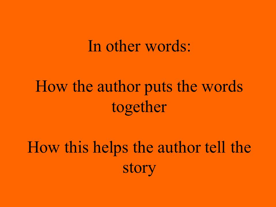 In other words: How the author puts the words together How this helps the author tell the story
