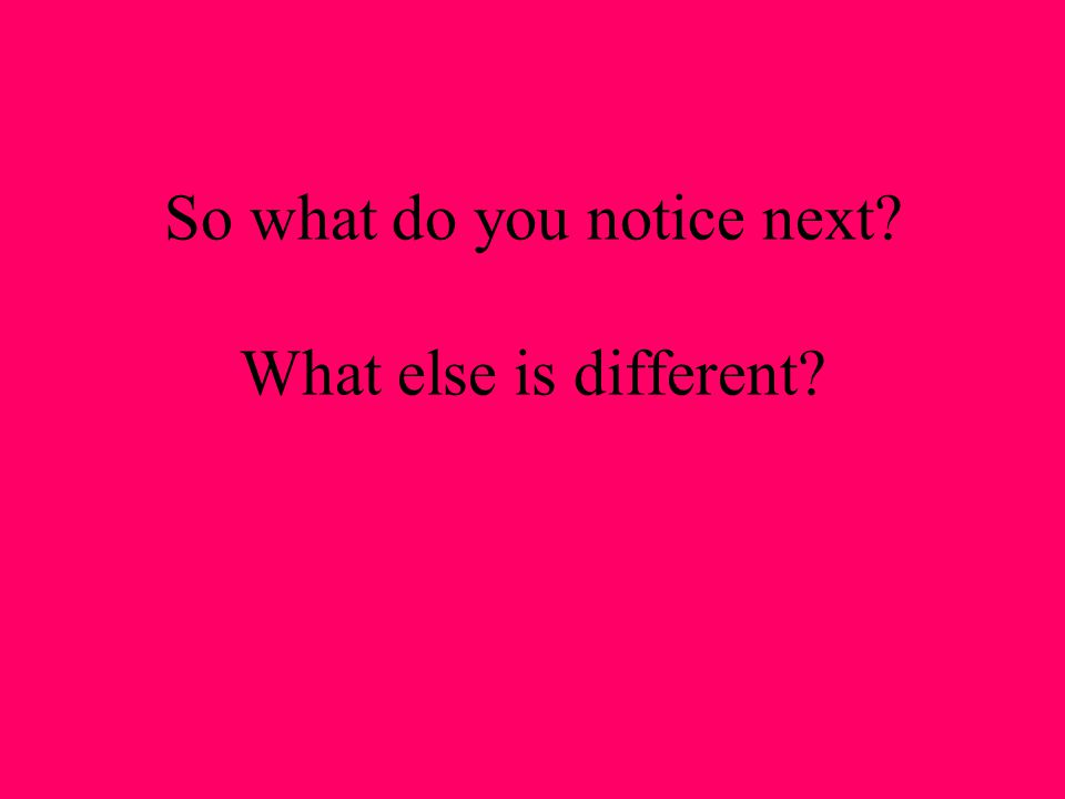 So what do you notice next What else is different