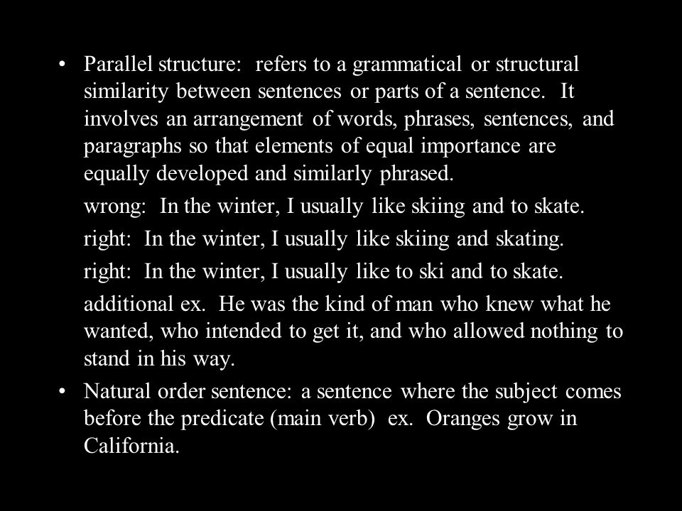 Parallel structure: refers to a grammatical or structural similarity between sentences or parts of a sentence.
