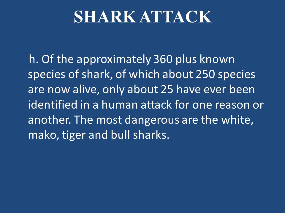 SHARK ATTACK h. Of the approximately 360 plus known species of shark, of which about 250 species are now alive, only about 25 have ever been identifie