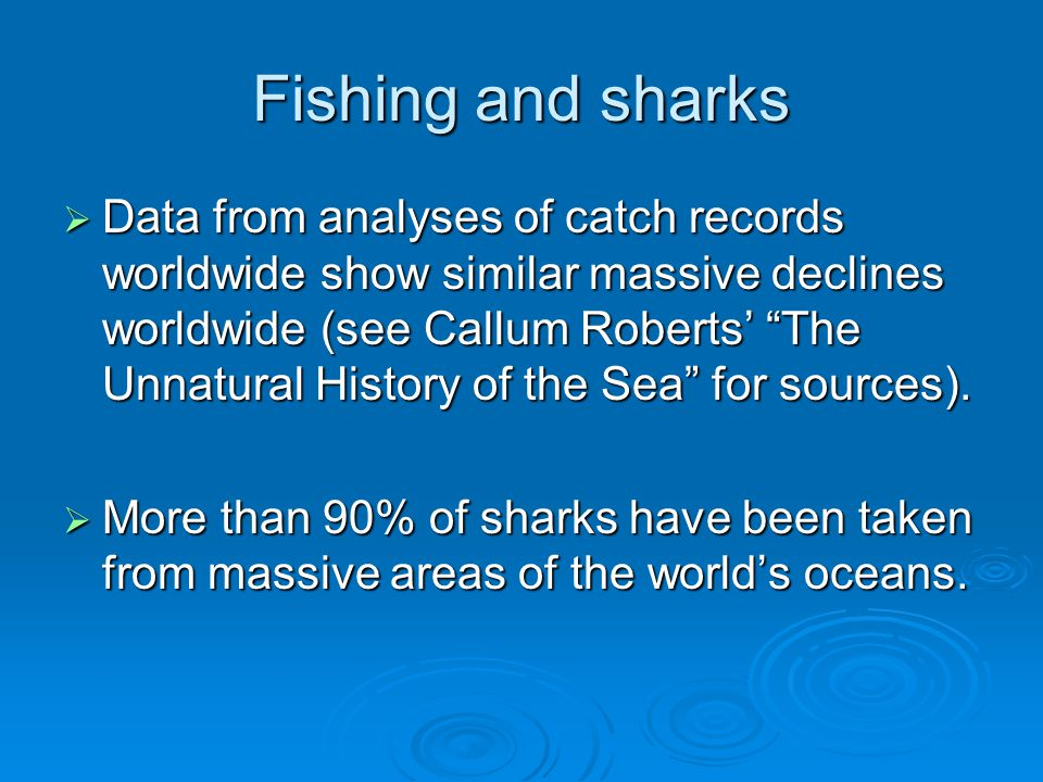 Fishing and sharks  Data from analyses of catch records worldwide show similar massive declines worldwide (see Callum Roberts' The Unnatural History of the Sea for sources).