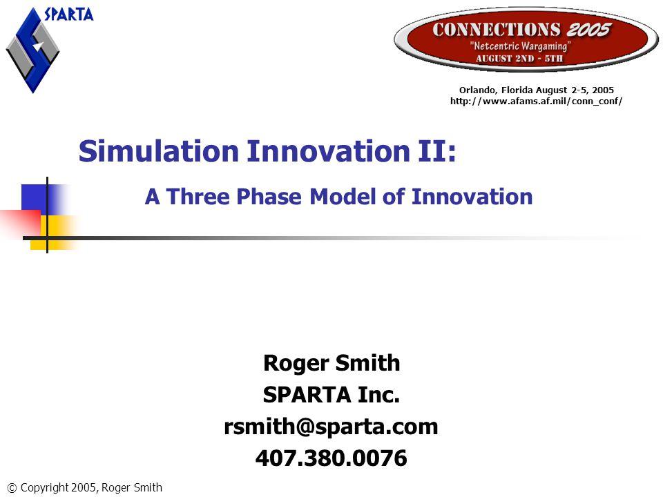 Simulation Innovation II: A Three Phase Model of Innovation Roger Smith SPARTA Inc.