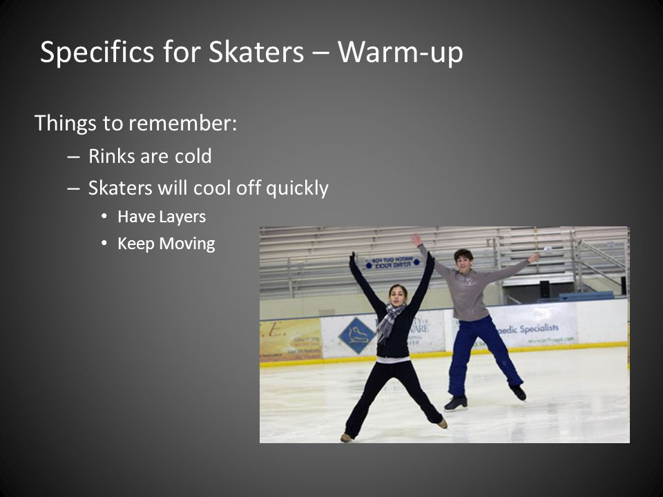 Things to remember: – Rinks are cold – Skaters will cool off quickly Have Layers Keep Moving Specifics for Skaters – Warm-up