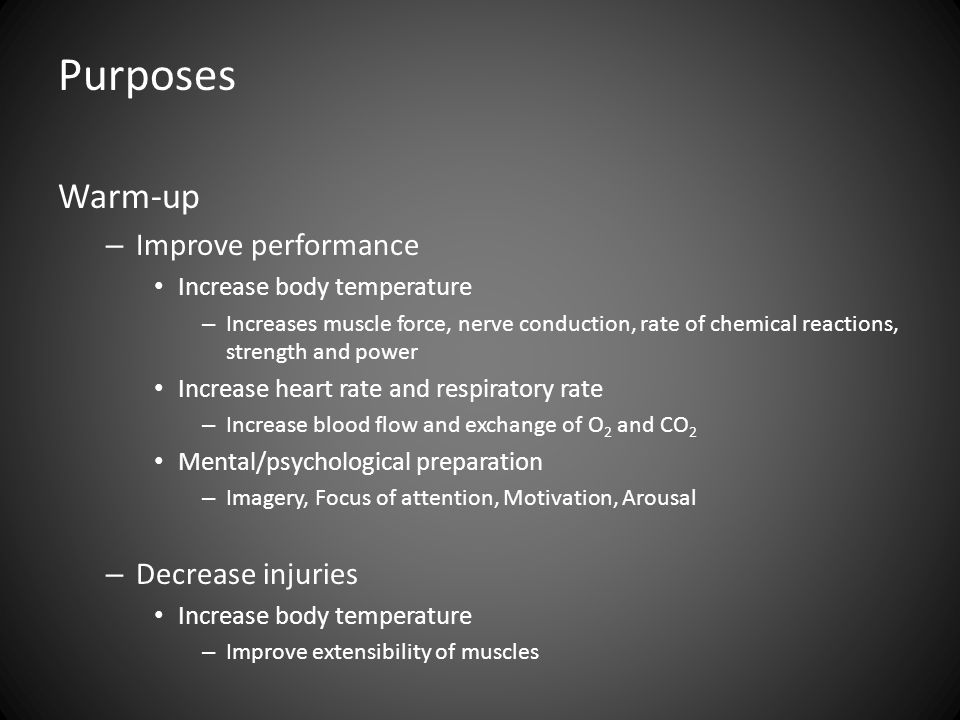 Purposes Warm-up – Improve performance Increase body temperature – Increases muscle force, nerve conduction, rate of chemical reactions, strength and power Increase heart rate and respiratory rate – Increase blood flow and exchange of O 2 and CO 2 Mental/psychological preparation – Imagery, Focus of attention, Motivation, Arousal – Decrease injuries Increase body temperature – Improve extensibility of muscles