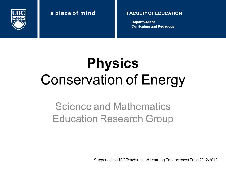 Physics Conservation of Energy Science and Mathematics Education Research Group Supported by UBC Teaching and Learning Enhancement Fund 2012-2013 Department of Curriculum and Pedagogy FACULTY OF EDUCATION