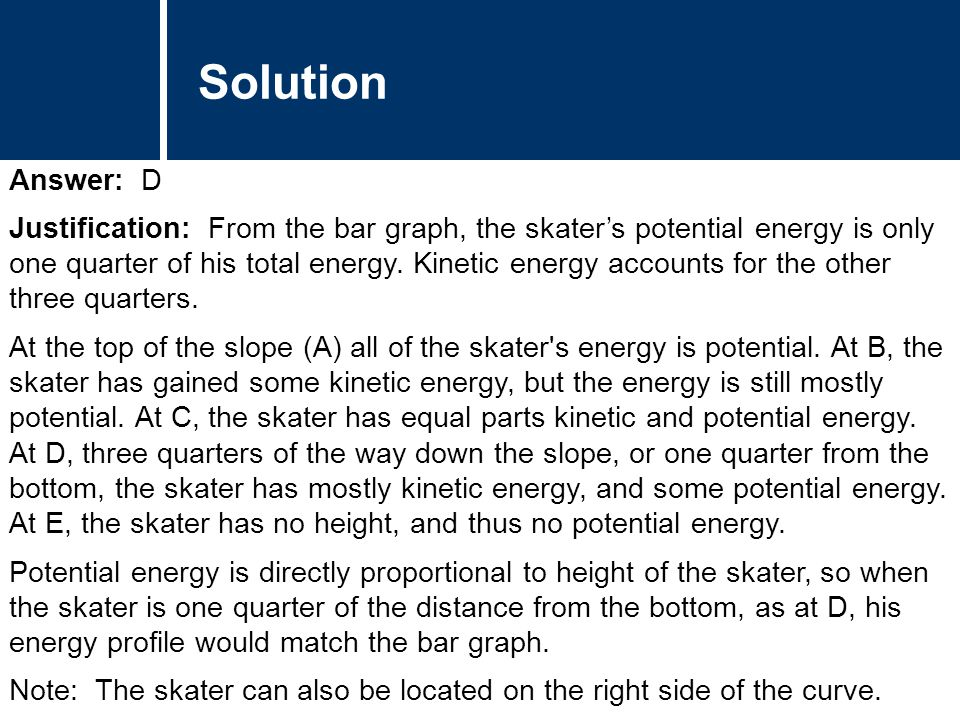Comments Answer: D Justification: From the bar graph, the skater's potential energy is only one quarter of his total energy.