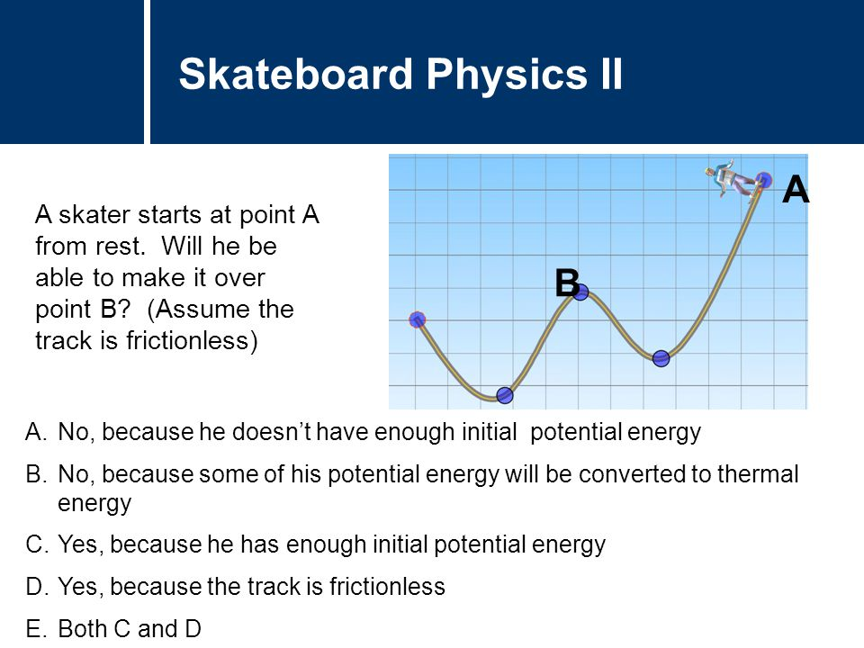 Question Title A.No, because he doesn't have enough initial potential energy B.No, because some of his potential energy will be converted to thermal energy C.Yes, because he has enough initial potential energy D.Yes, because the track is frictionless E.Both C and D Question Title Skateboard Physics II A B A skater starts at point A from rest.